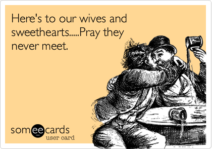 Here's to our wives and sweethearts.....Pray theynever meet.