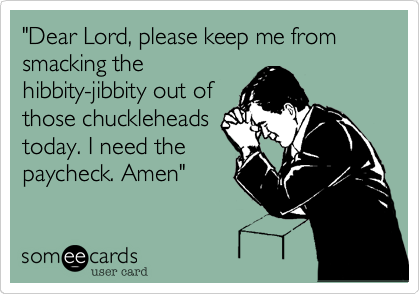 """Dear Lord, please keep me from smacking the