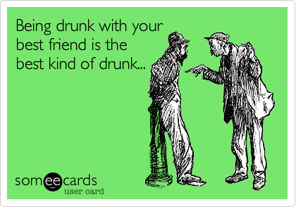 Being drunk with your best friend is the best kind of drunk ...