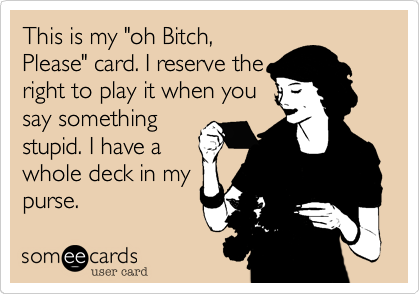 """This is my """"oh Bitch,Please"""" card. I reserve theright to play it when yousay somethingstupid. I have awhole deck in mypurse."""