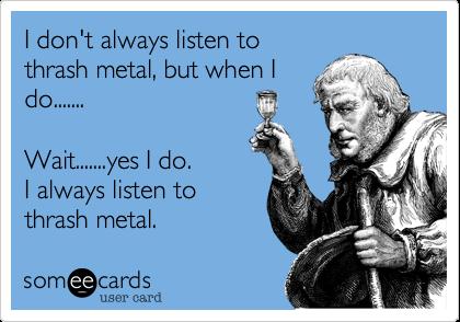 I don't always listen tothrash metal, but when Ido....... Wait.......yes I do. I always listen tothrash metal.