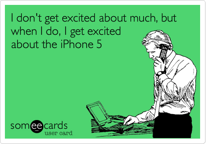 I don't get excited about much, but when I do, I get excitedabout the iPhone 5