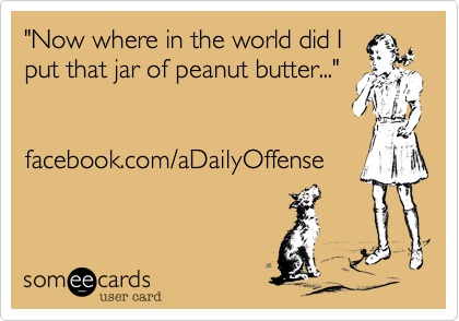 """""""Now where in the world did Iput that jar of peanut butter...""""facebook.com/aDailyOffense"""