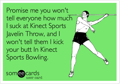 Promise me you won'ttell everyone how muchI suck at Kinect SportsJavelin Throw, and Iwon't tell them I kickyour butt In KinectSports Bowling.