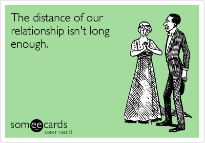 The distance of ourrelationship isn't longenough.