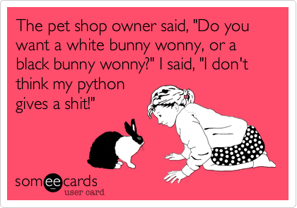 """The pet shop owner said, """"Do you want a white bunny wonny, or a black bunny wonny?"""" I said, """"I don't think my pythongives a shit!"""""""