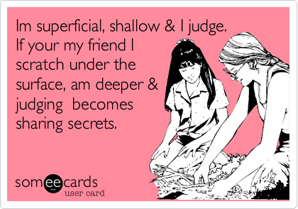 Im superficial, shallow & I judge.