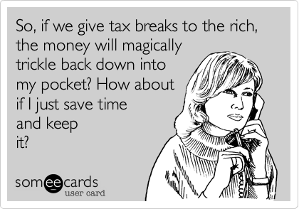 So, if we give tax breaks to the rich, the money will magically