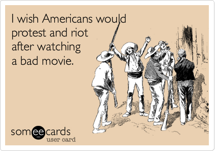 I wish Americans would protest and riot after watchinga bad movie.
