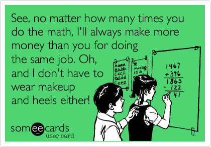 See, no matter how many times you  do the math, I'll always make more money than you for doing