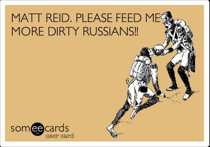 MATT REID. PLEASE FEED MEMORE DIRTY RUSSIANS!!