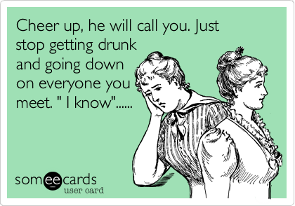 """Cheer up, he will call you. Juststop getting drunkand going downon everyone youmeet. """" I know""""......"""
