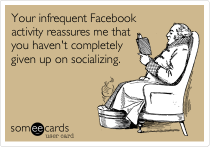 Your infrequent Facebookactivity reassures me thatyou haven't completelygiven up on socializing.