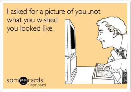 I asked for a picture of you...not what you wished
