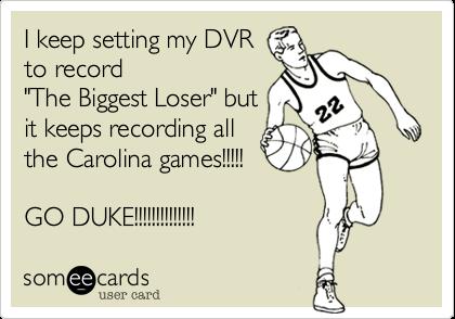 "I keep setting my DVRto record ""The Biggest Loser"" butit keeps recording allthe Carolina games!!!!!GO DUKE!!!!!!!!!!!!!!"