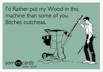 I'd Rather put my Wood in this machine than some of youBitches outcheaa.