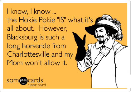 """I know, I know ...the Hokie Pokie """"IS"""" what it'sall about.  However,Blacksburg is such along horseride fromCharlottesville and myMom won't allow it."""