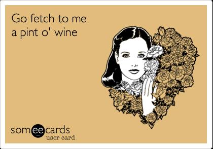 Go fetch to mea pint o' wine