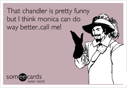 That chandler is pretty funny