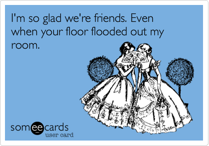I'm so glad we're friends. Even when your floor flooded out my room.
