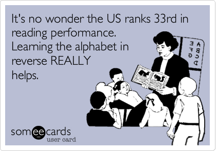 It's no wonder the US ranks 33rd in reading performance. Learning the alphabet inreverse REALLYhelps.