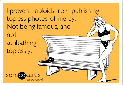 I prevent tabloids from publishing topless photos of me by:Not being famous, andnotsunbathingtoplessly.