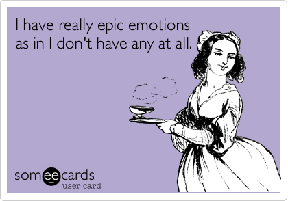 I have really epic emotionsas in I don't have any at all.