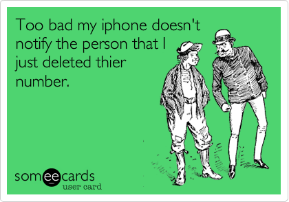 Too bad my iphone doesn'tnotify the person that Ijust deleted thiernumber.