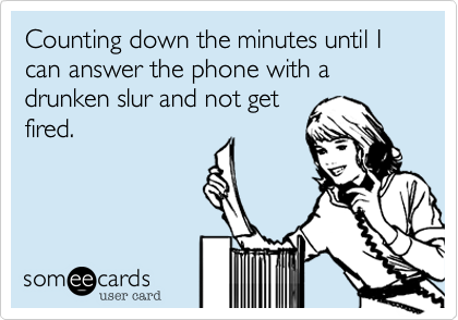 Counting down the minutes until I can answer the phone with a drunken slur and not getfired.