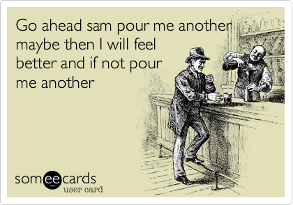 Go ahead sam pour me another