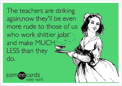 The teachers are strikingagain,now they'll be evenmore rude to those of uswho work shittier jobsand make MUCHLESS than theydo.