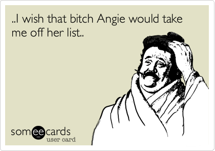 ..I wish that bitch Angie would take me off her list..