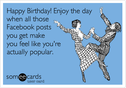 Happy Birthday Enjoy The Day When All Those Facebook Posts You Get Make Feel