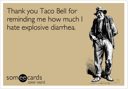 Thank you Taco Bell forreminding me how much Ihate explosive diarrhea.