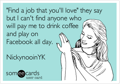 """""""Find a job that you'll love"""" they say but I can't find anyone whowill pay me to drink coffeeand play onFacebook all day.NickynooinYK"""