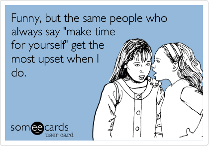 "Funny, but the same people who always say ""make time