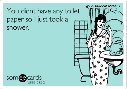 You didnt have any toilet paper so I just took ashower.