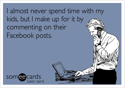 I almost never spend time with my kids, but I make up for it bycommenting on theirFacebook posts.