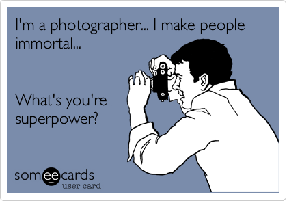 I'm a photographer... I make people immortal...  