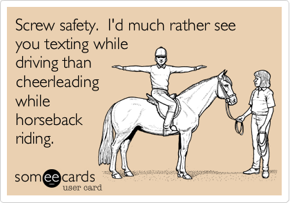 Screw safety.  I'd much rather see you texting while