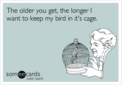 The older you get, the longer I want to keep my bird in it's cage.
