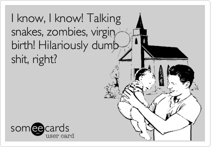 I know, I know! Talkingsnakes, zombies, virginbirth! Hilariously dumbshit, right?