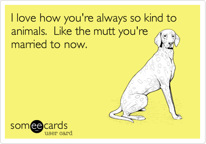 I love how you're always so kind to animals.  Like the mutt you'remarried to now.