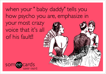 "when your "" baby daddy"" tells you how psycho you are, emphasize in your most crazy