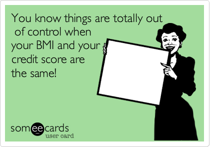 You know things are totally out of control whenyour BMI and yourcredit score arethe same!