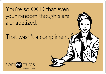 You're so OCD that even
