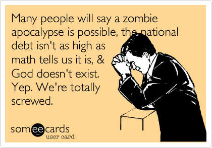 Many people will say a zombie apocalypse is possible, the nationaldebt isn't as high asmath tells us it is, &God doesn't exist. Yep. We're totallyscrewed.