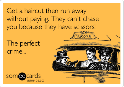 Get a haircut then run away without paying. They can't chase you because they have scissors!