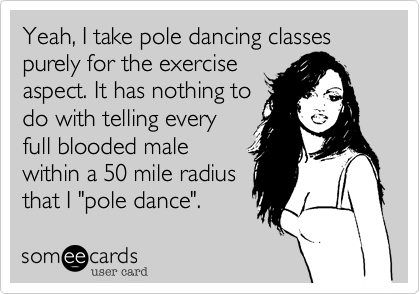 Yeah, I take pole dancing classes purely for the exercise
