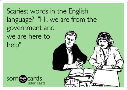 "Scariest words in the English language?  ""Hi, we are from the government and